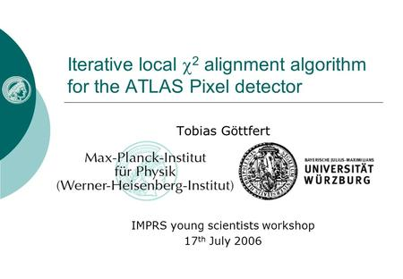 Iterative local  2 alignment algorithm for the ATLAS Pixel detector Tobias Göttfert IMPRS young scientists workshop 17 th July 2006.