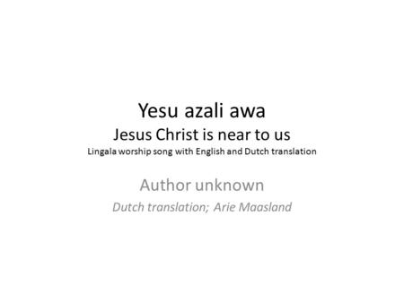 Yesu azali awa Jesus Christ is near to us Lingala worship song with English and Dutch translation Author unknown Dutch translation; Arie Maasland.