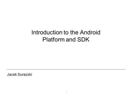 1 Introduction to the Android Platform and SDK Jacek Surazski.