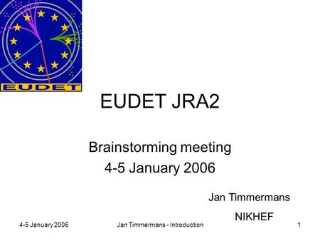 4-5 January 2006Jan Timmermans - Introduction1 EUDET JRA2 Brainstorming meeting 4-5 January 2006 Jan Timmermans NIKHEF.