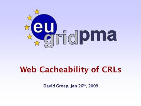 Web Cacheability of CRLs David Groep, Jan 26 th, 2009.