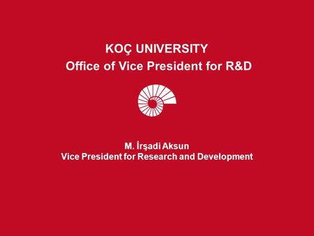 M. İrşadi Aksun Vice President for Research and Development KOÇ UNIVERSITY Office of Vice President for R&D.