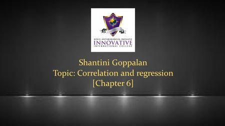 Shantini Goppalan Topic: Correlation and regression [Chapter 6]