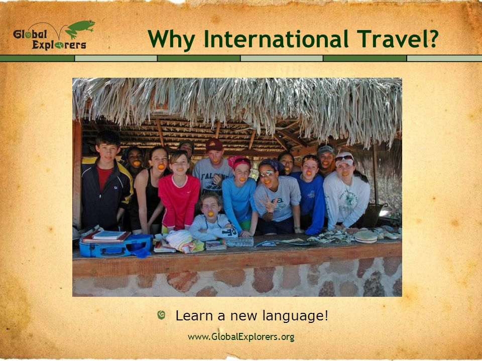 www.GlobalExplorers.org Why International Travel? Have FUN!!!