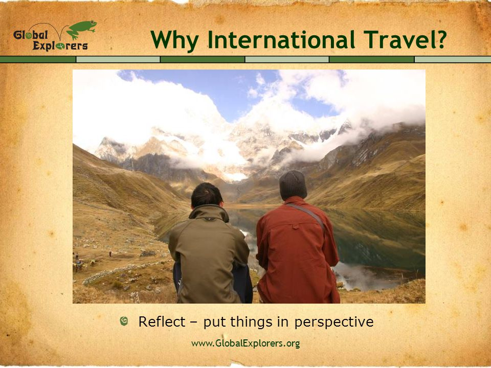 www.GlobalExplorers.org Why International Travel? Discover new cultures