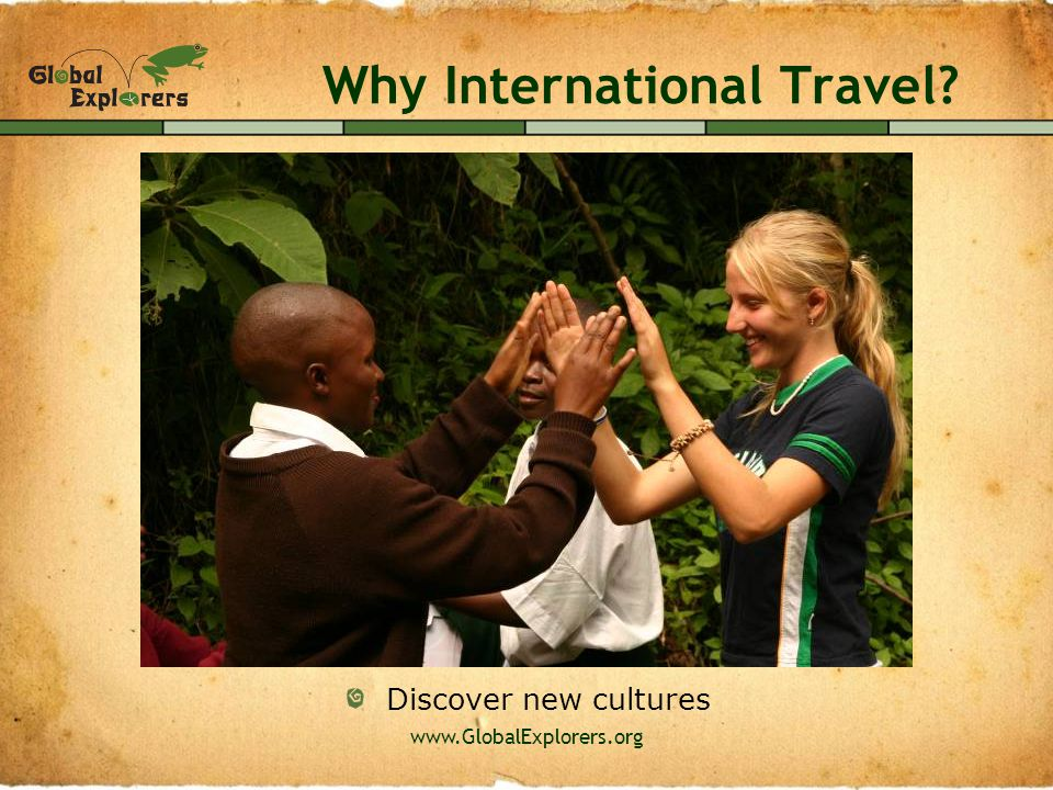 www.GlobalExplorers.org Why International Travel? Explore new ecosystems