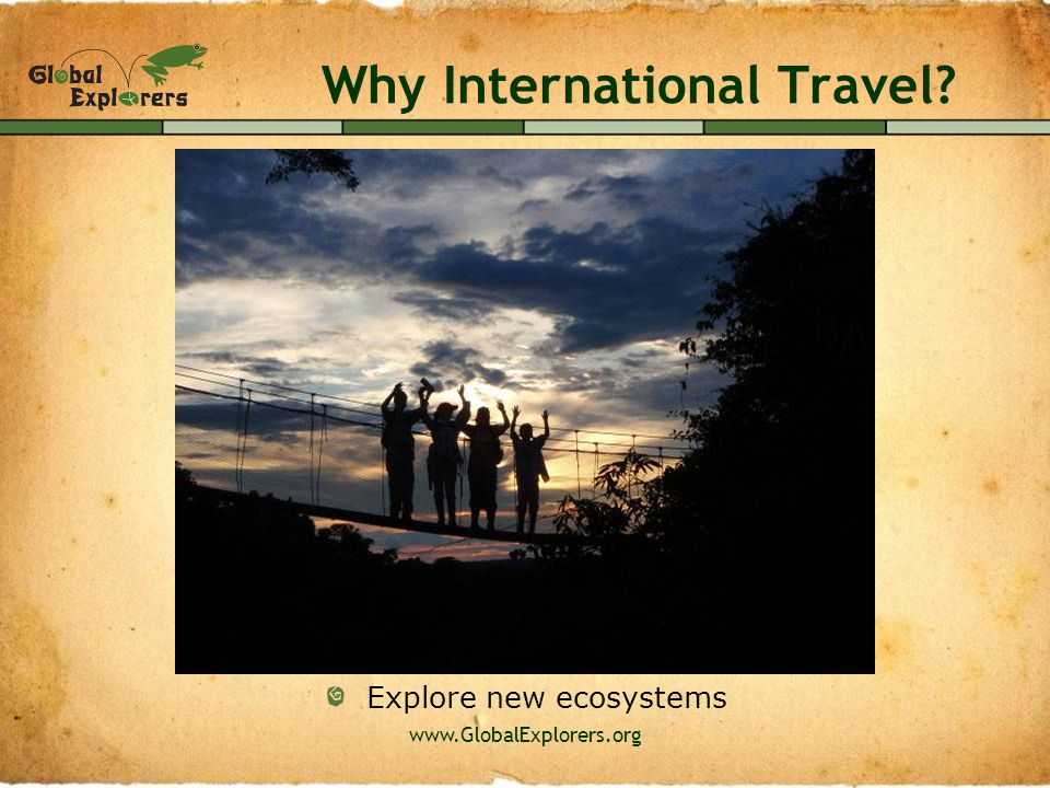 www.GlobalExplorers.org Why International Travel? Be inspired to make a difference