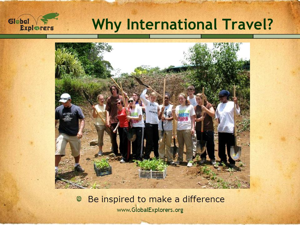 www.GlobalExplorers.org Why International Travel? Conquer new challenges and overcome adversity