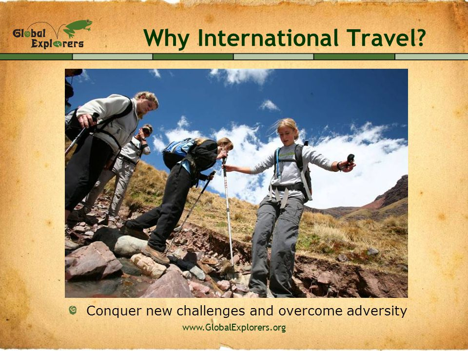www.GlobalExplorers.org Why International Travel? Make new friends