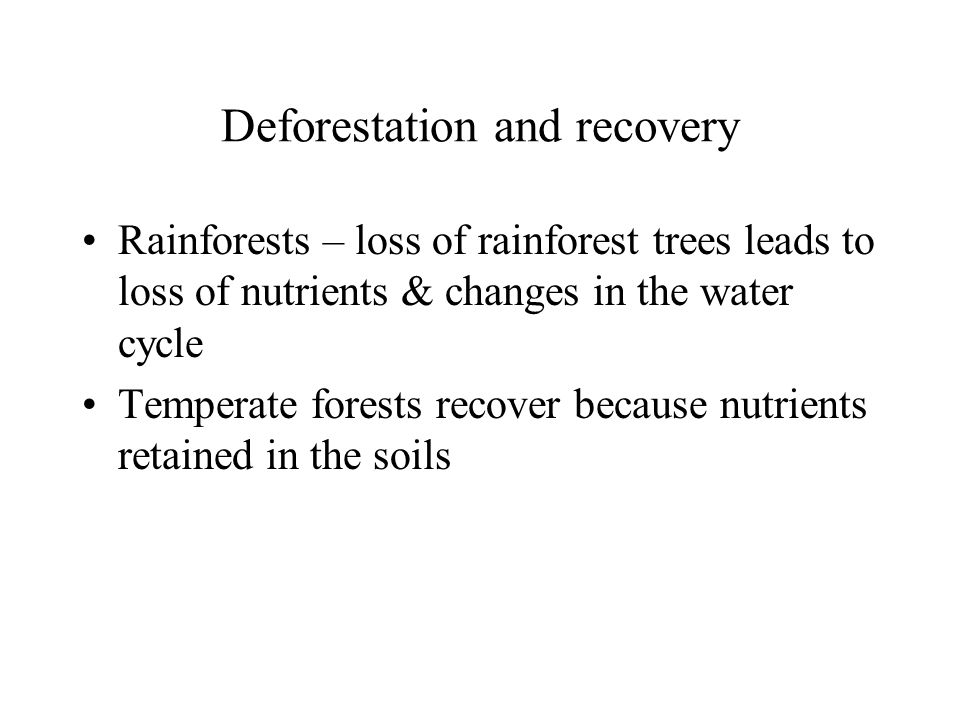 Deforestation & water cycle & climate Elimination of tropical rainforests disrupts regional water cycle –Minimizes evapotranspiration (source of H2O to atm) –Decreases soil moisture and increases runoff Increases erosion rates –Soils form slowly –200-1500 yrs to form 2.5 cm of topsoil from bedrock General circulation models to predict –Net temperature increase –Decrease in soil moisture