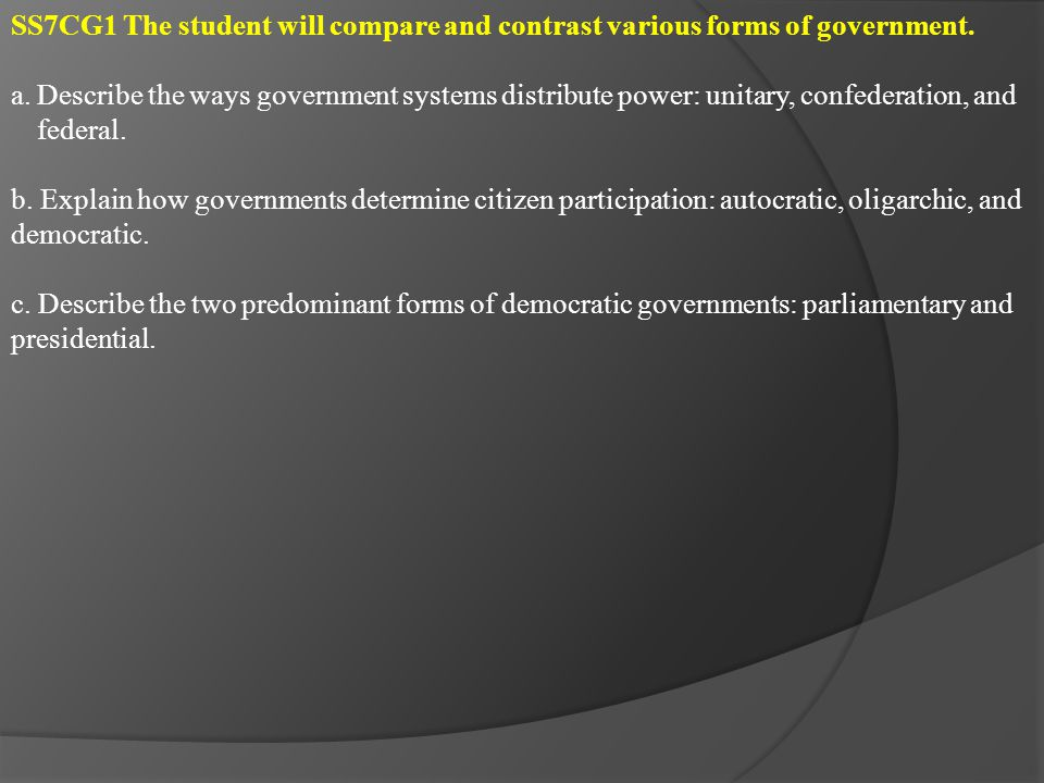 There are 3 basic governmental system models to choose from: Unitary, Confederate or Federal UNITARY GOVERNMENTAL SYSTEM In a Unitary System, power flows from the Top down .