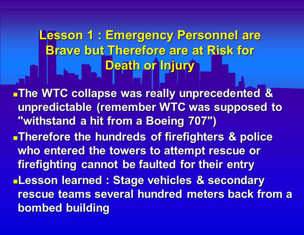 Lesson 2 : Need for Backup Communications and Command Center New York City s (NYC) main EMS Communications Command Center was in the WTC & was destroyed by the collapse New York City s (NYC) main EMS Communications Command Center was in the WTC & was destroyed by the collapse There was not a fully operational backup center There was not a fully operational backup center Lesson learned : Have at least two geographically separate fully capable backup communication command centers Lesson learned : Have at least two geographically separate fully capable backup communication command centers