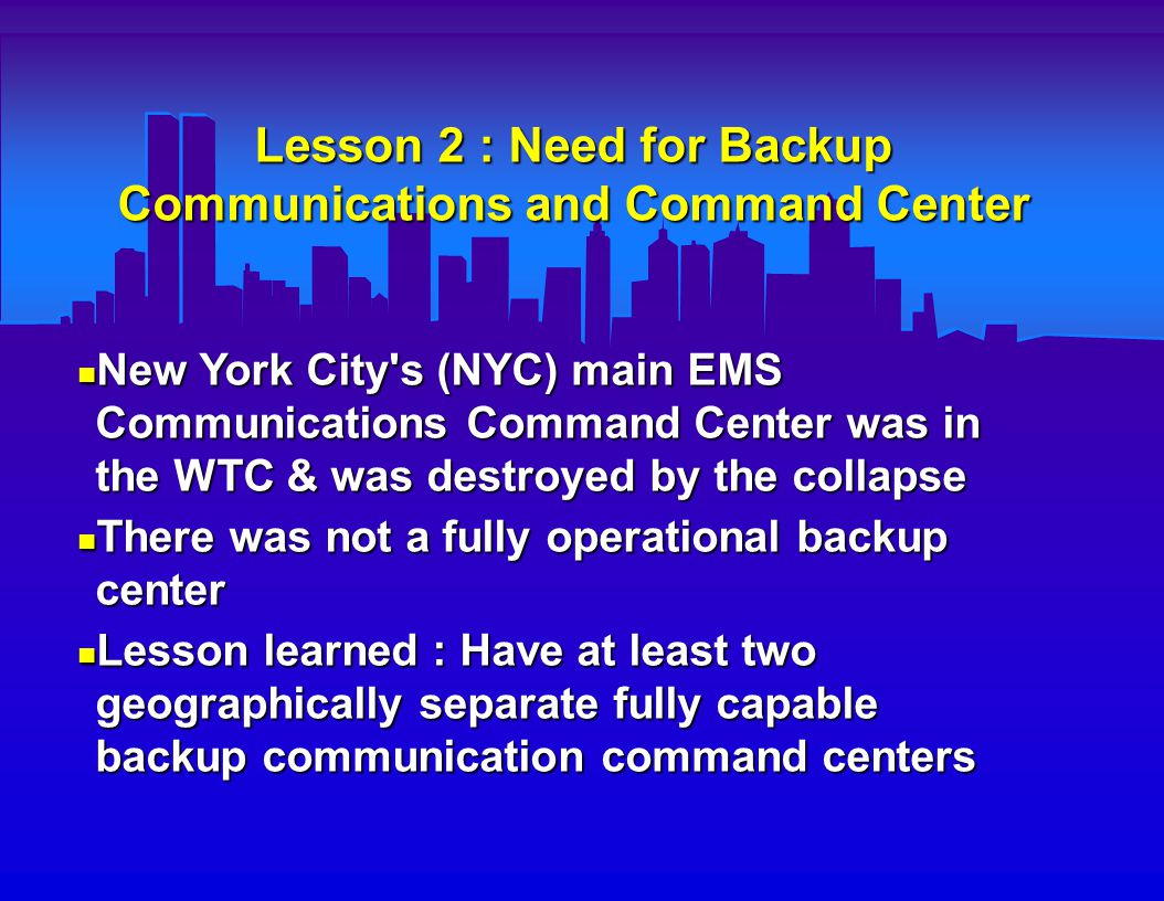 Lesson 3 : Need for Better Individual Unit Communication Links Prior to the disaster, Fire & EMS did not have direct field radio links to each other or to local hospital E.D. s Prior to the disaster, Fire & EMS did not have direct field radio links to each other or to local hospital E.D. s The available radios did not work consistently well within the WTC towers The available radios did not work consistently well within the WTC towers Lesson learned : Multichannel local unit radio system should link Fire, EMS, and local hospital E.D. s Lesson learned : Multichannel local unit radio system should link Fire, EMS, and local hospital E.D. s  Special intercom systems or lower frequency radios may be needed for use inside very large buildings, and should be tested ahead of time