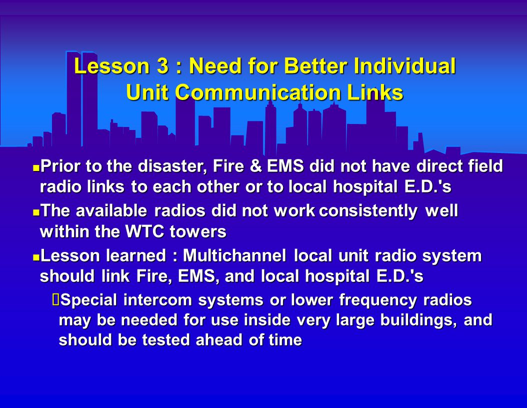 Lesson 4 : Telephone Systems Fail Early in a Disaster This lesson has been learned in most prior disasters also This lesson has been learned in most prior disasters also Both landline & cell phone systems stop functioning early (due to call overload and/or transmission tower & line disruption) Both landline & cell phone systems stop functioning early (due to call overload and/or transmission tower & line disruption) Lesson (re)learned : Don t rely on local phone system ; Backup radio communications systems needed ; Public needs to be reminded to cease phone use early.
