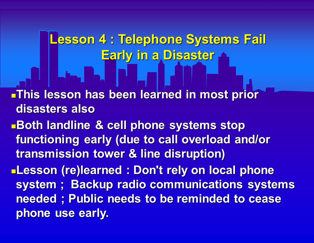 Lesson 5 : Computer Communications May Still Function Despite Phone System Malfunction E-mail communications were able to be maintained to NYC E.D. s throughout the disaster even when the phone lines did not function (probably due to automatic delayed electronic routing of e-mail messages) E-mail communications were able to be maintained to NYC E.D. s throughout the disaster even when the phone lines did not function (probably due to automatic delayed electronic routing of e-mail messages) Lesson learned : Prearranged e-mail links should be set up between Fire & EMS command centers & E.D. s ; personnel should be assigned to staff & monitor these communication computers Lesson learned : Prearranged e-mail links should be set up between Fire & EMS command centers & E.D. s ; personnel should be assigned to staff & monitor these communication computers