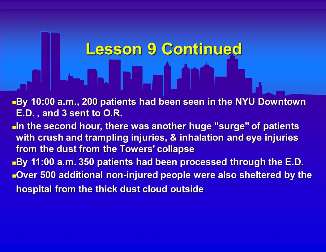 Lesson 9 Continued Summary of first day caseload for NYU Downtown Hospital : Summary of first day caseload for NYU Downtown Hospital :  21 Hospital admissions  18 transfers by ambulance to other hospitals  12 I.C.U.
