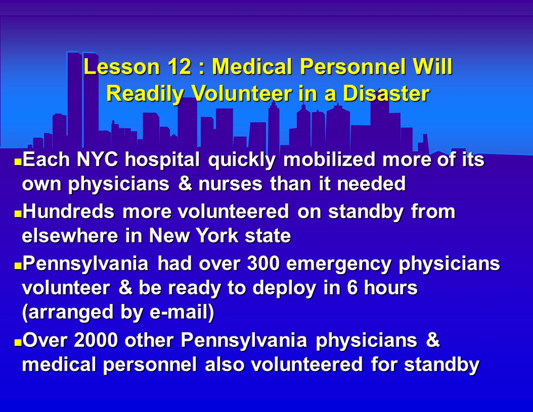 Lesson 13 : Volunteers Should Wait to be Called In by Local Authorities Volunteers arriving at a disaster scene on their own (unrequested) can : Volunteers arriving at a disaster scene on their own (unrequested) can :  Become victims themselves  Overcrowd the scene  Be a supply & resource burden The Pennsylvania & other mobilized volunteers contacted the NYC E.D. s directly to be notified if response needed ; further communication with local police & EMS would also be needed before arrival The Pennsylvania & other mobilized volunteers contacted the NYC E.D. s directly to be notified if response needed ; further communication with local police & EMS would also be needed before arrival