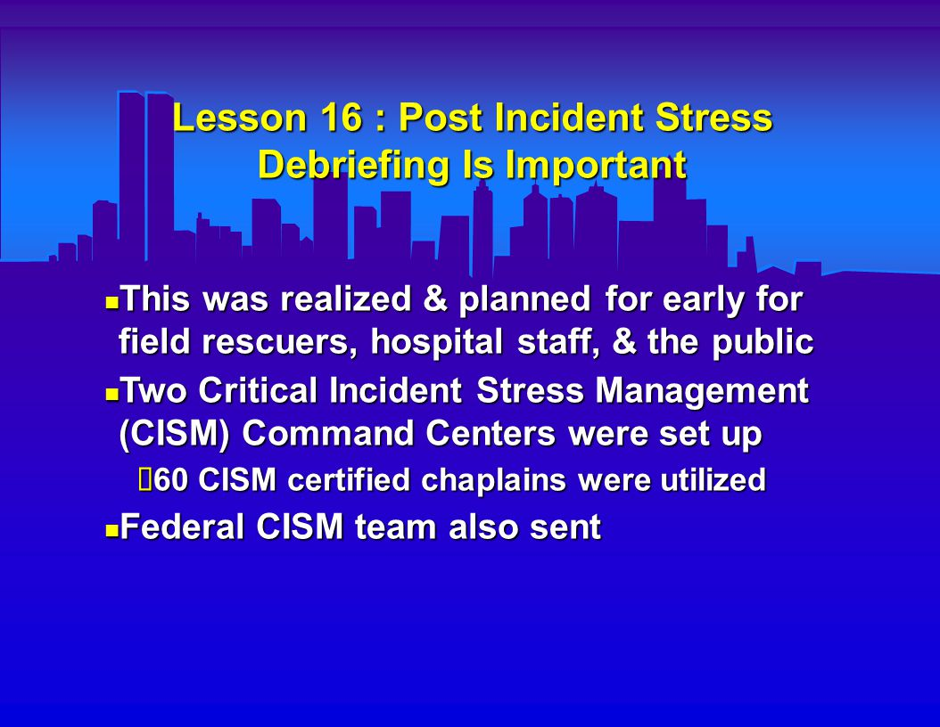 Lessons Learned From the WTC Disaster : Summary Hospital and city multiservice disaster planning and drill practice are important Hospital and city multiservice disaster planning and drill practice are important Backup command centers & communication links are needed Backup command centers & communication links are needed Volunteerism can help salvage a big disaster Volunteerism can help salvage a big disaster The enormity of this tragedy will hopefully stimulate multinational efforts to prevent this sort of event from ever happening again The enormity of this tragedy will hopefully stimulate multinational efforts to prevent this sort of event from ever happening again