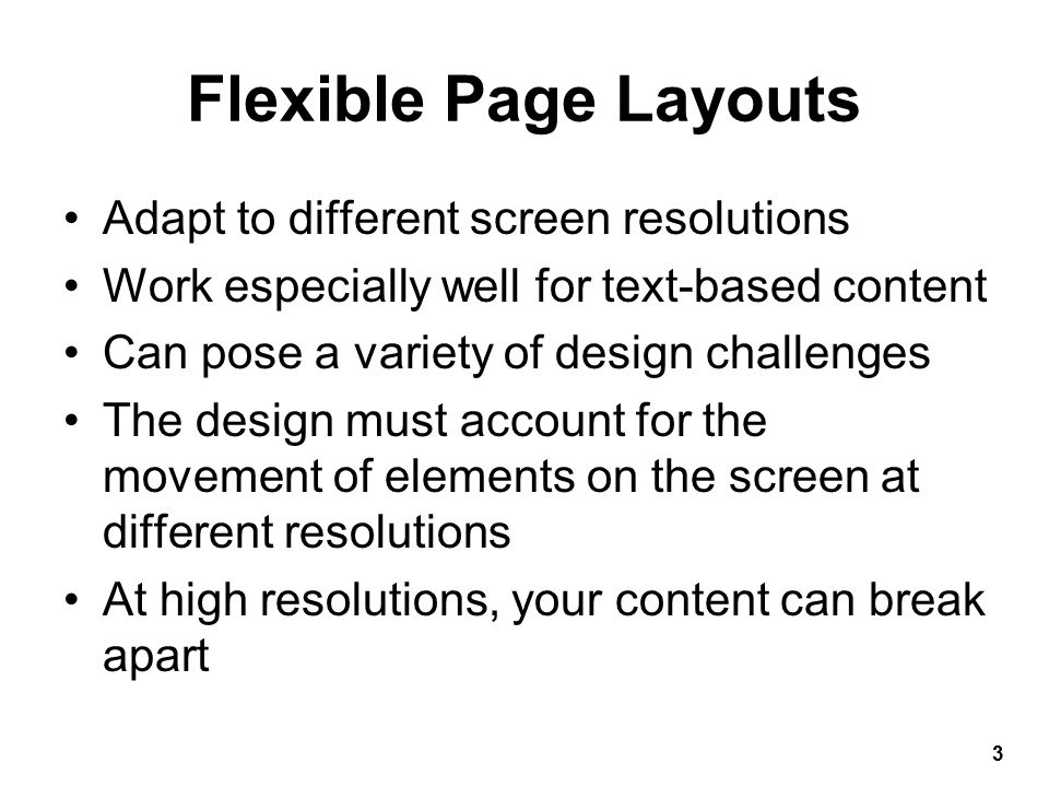 Fixed-Width Page Layouts Allows Web pages to be designed like print pages Have consistent width and height Designed to center in the browser window regardless of screen resolution Easier to design than flexible layouts 4