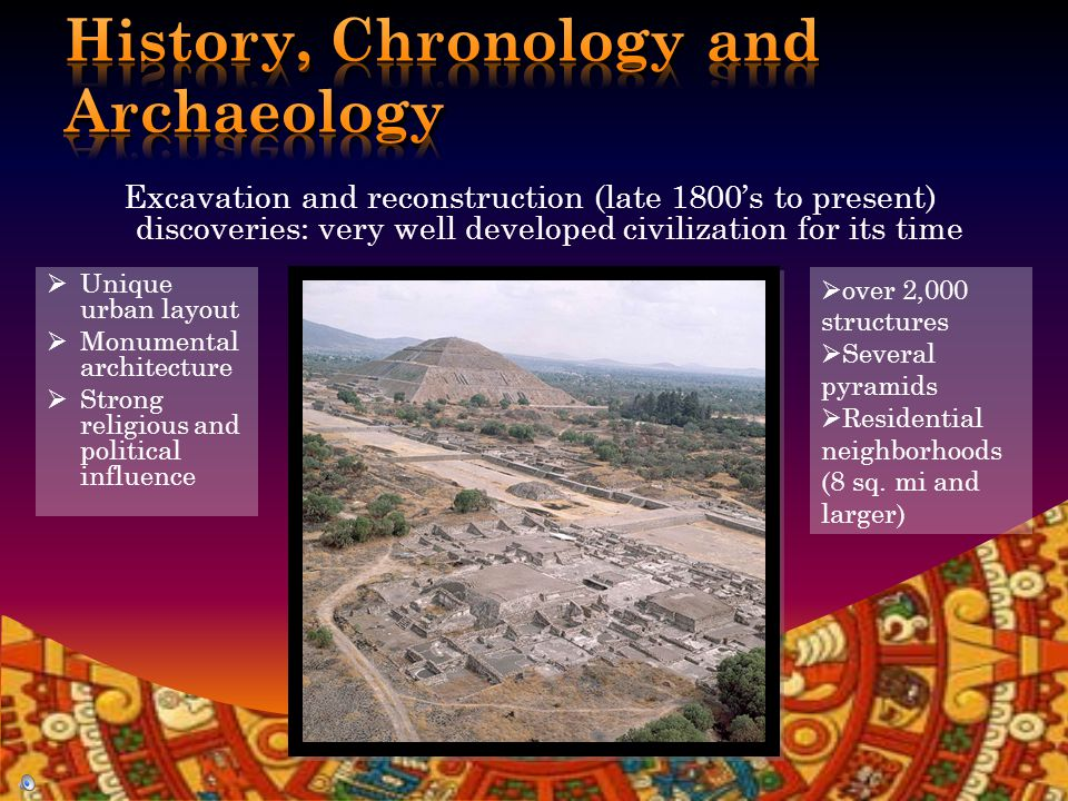 Much of Teotihuacan's chronology is based on: ceramic typology stratigraphic data Carbon 14 dating In the 1960s: French archaeologist René Millon led the first systematic survey The Teotihuacán Mapping Project