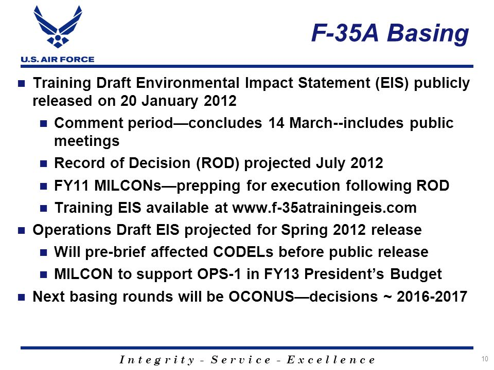 I n t e g r i t y - S e r v i c e - E x c e l l e n c e KC-46A Basing KC-46A is the first phase of a three phase total force tanker recapitalization plan 179 aircraft delivered FY16-29 Current basing action establishes the first main operating base (MOB) and formal training unit (FTU) Basing milestones: March 2012: Criteria June 2012: Candidate locations December 2012: Preferred alternatives December 2013: Final decisions FY16: First aircraft arrival 11 Strategic Basing process underway for KC-46A