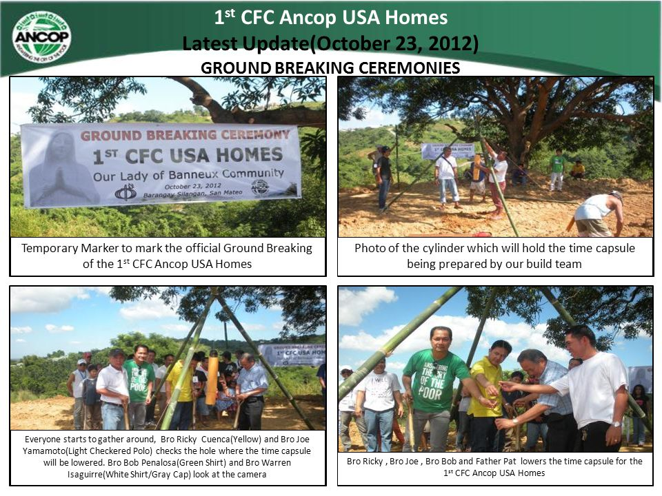 1 st CFC Ancop USA Homes Latest Update(October 23, 2012) GROUND BREAKING CEREMONIES The big 3 Chairman of CFC, Chairman of Ancop and CFC West B SectorHead all at the same time shovel 1.2.3…Then pour… Everyone looks on as Father Pat shovel's his part for this Ancop Homes Its Bro Warren's turn to pour soil on the buried time capsule Bro Nicole Macalinao (Head Steward) does the final pouring of soil to seal this community