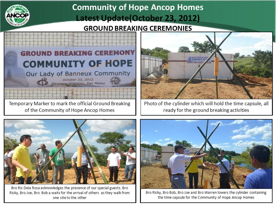Community of Hope Ancop Homes Latest Update(October 23, 2012) GROUND BREAKING CEREMONIES Lets shovel in the soil to commence the start on the Ondoy Funded Ancop Homes Father Pat, seals the time capsule Its Bro Nicole to finally seal the hole and finish this ground breaking activity for this community The Ancop Build Team seals the hole, together with some of our skilled home partners.