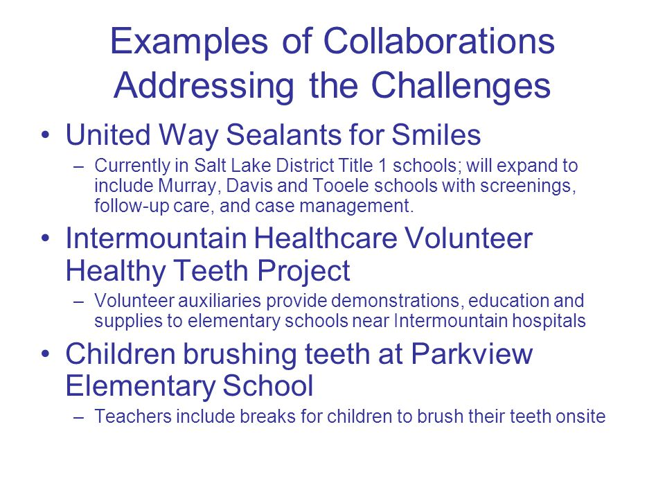 More Collaborations Annual oral health screenings –Health assessments in Salt Lake, Utah, and Weber Counties provide follow-up care involving local dentists Vouchers –Southwest Community Health Center provides vouchers used with co- pay paid by patient Case management –Targeted to arrange for volunteer dentists in accept uninsured patients
