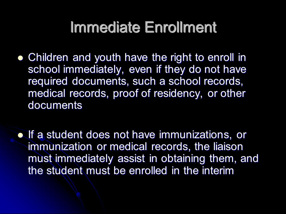 Immediate Enrollment Enrolling schools must obtain school records from the previous school, and students must be enrolled in school while records are obtained Enrolling schools must obtain school records from the previous school, and students must be enrolled in school while records are obtained Schools must maintain records for students who are homeless so they are available quickly Schools must maintain records for students who are homeless so they are available quickly Federal law supercedes state and local laws where there is a conflict [U.S.