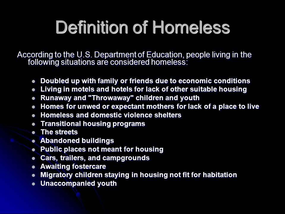 Homeless Unaccompanied Youth Definition: youth who meets the definition of homeless and is not in the physical custody of a parent or guardian Definition: youth who meets the definition of homeless and is not in the physical custody of a parent or guardian Liaisons must help unaccompanied youth choose and enroll in a school, after considering the youth's wishes, and inform the youth of his or her appeal rights Liaisons must help unaccompanied youth choose and enroll in a school, after considering the youth's wishes, and inform the youth of his or her appeal rights School personnel must be made aware of the specific needs of runaway and homeless youth.