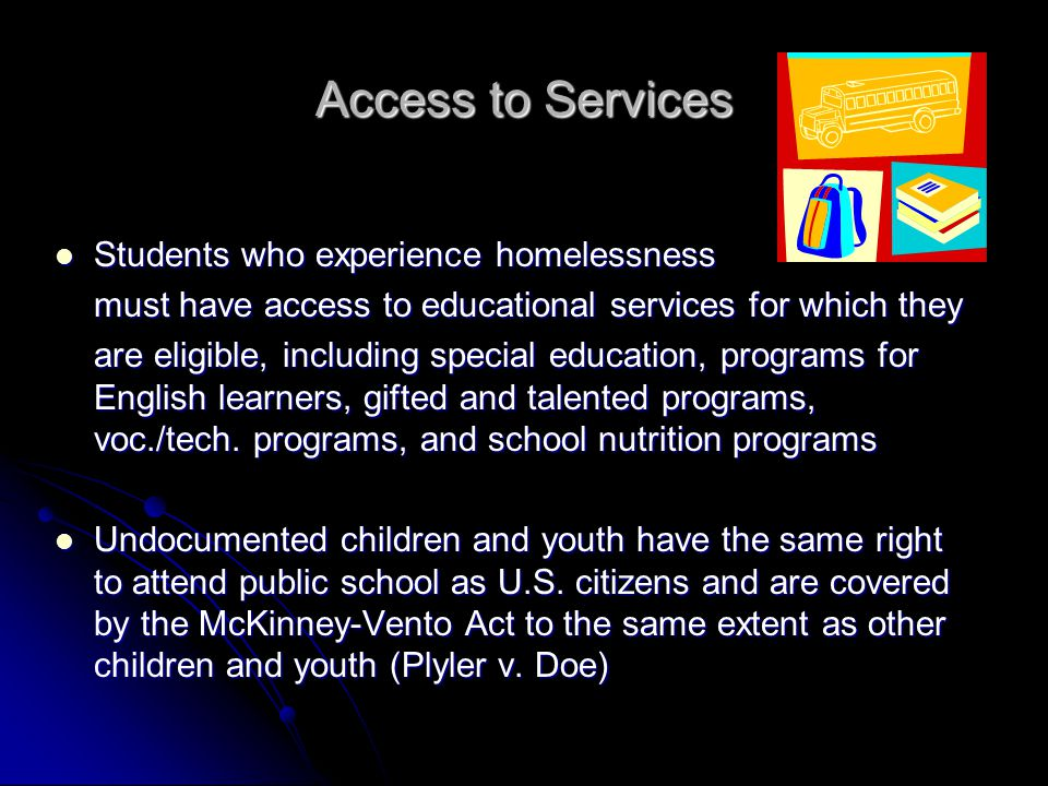 Access to Services (cont.) USDA policy permits liaisons and shelter directors to obtain free school meals for students by providing a list of names of students experiencing homelessness with effective dates USDA policy permits liaisons and shelter directors to obtain free school meals for students by providing a list of names of students experiencing homelessness with effective dates The 2004 reauthorization of IDEA includes amendments that reinforce timely assessment, inclusion, and continuity of services for homeless children and youth who have disabilities The 2004 reauthorization of IDEA includes amendments that reinforce timely assessment, inclusion, and continuity of services for homeless children and youth who have disabilities