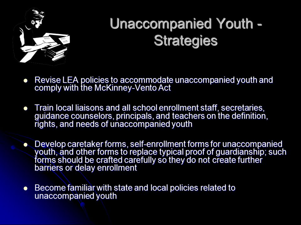 Unaccompanied Youth— Strategies (cont.) Coordinate with other agencies to ensure policies do not create educational barriers Coordinate with other agencies to ensure policies do not create educational barriers Provide unaccompanied youth the opportunity to enroll in diversified learning opportunities, such as vocational education, credit-for-work programs, and flexible school hours Provide unaccompanied youth the opportunity to enroll in diversified learning opportunities, such as vocational education, credit-for-work programs, and flexible school hours Provide a safe place and trained mentor at school for unaccompanied youth to access as needed Provide a safe place and trained mentor at school for unaccompanied youth to access as needed Permit exceptions to school policies on class schedules, tardiness, absences and credits to accommodate the needs of unaccompanied youth Permit exceptions to school policies on class schedules, tardiness, absences and credits to accommodate the needs of unaccompanied youth Assist with credit accrual and recovery Assist with credit accrual and recovery