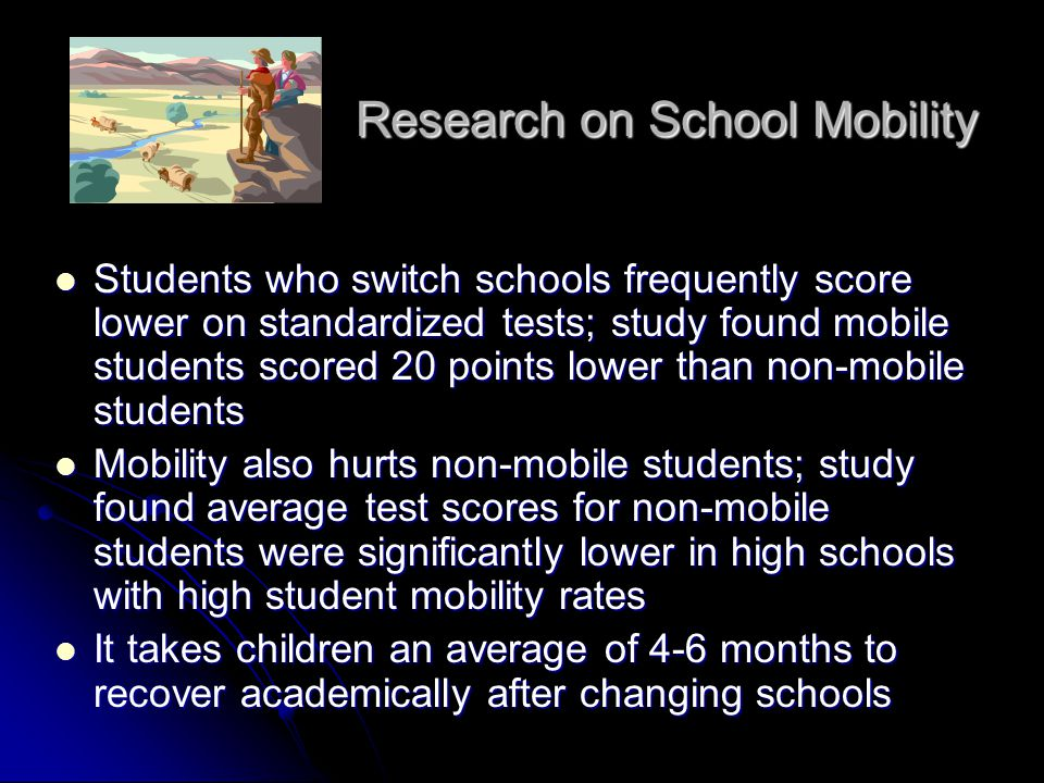 Students suffer psychologically, socially, and academically from mobility; mobile students are less likely to participate in extracurricular activities and more likely to act out or get into trouble Students suffer psychologically, socially, and academically from mobility; mobile students are less likely to participate in extracurricular activities and more likely to act out or get into trouble Mobility during high school greatly diminishes the likelihood of graduation; study found students who changed high schools even once were less than half as likely as stable students to graduate, even controlling for other factors Mobility during high school greatly diminishes the likelihood of graduation; study found students who changed high schools even once were less than half as likely as stable students to graduate, even controlling for other factors Research on School Mobility (cont.)