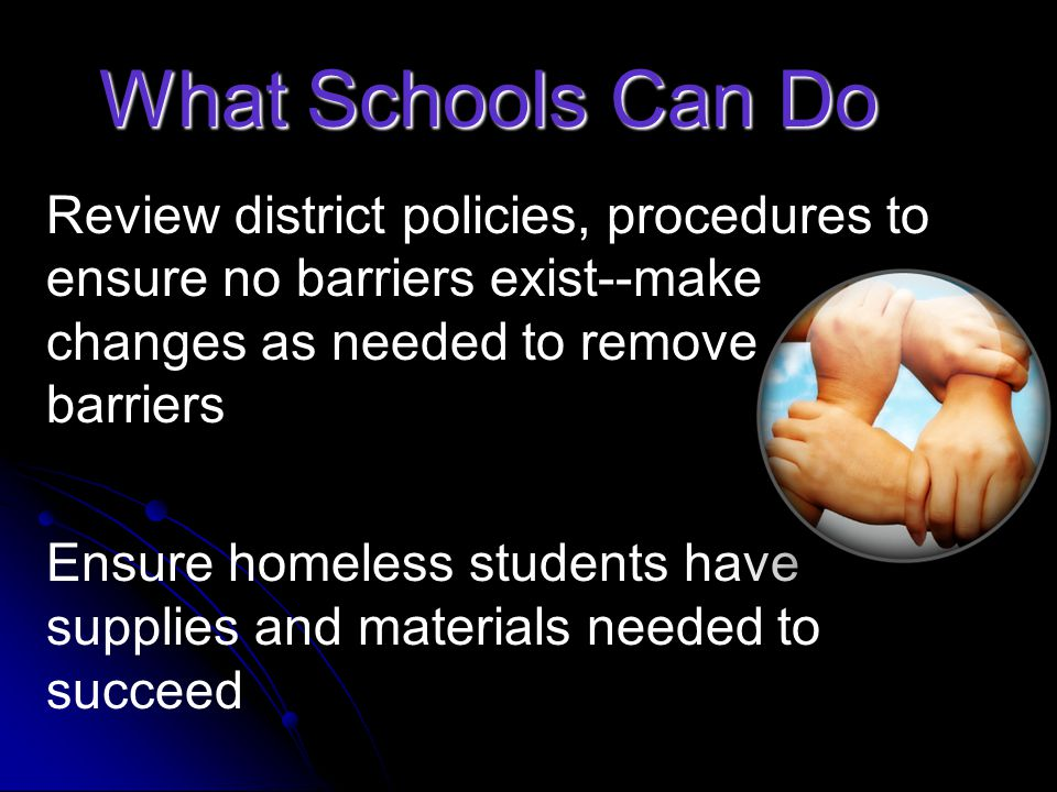 What Schools Can Do Provide tutoring, extra assistance if needed Provide clothing, shoes Provide fees for field trips, extra-curricular activities Provide hygiene items Provide homework support and alternatives