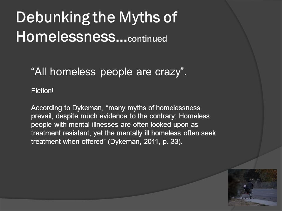 Debunking the Myths of Homelessness… continued The current homeless population total is more than 3,000,000 people in the United States.