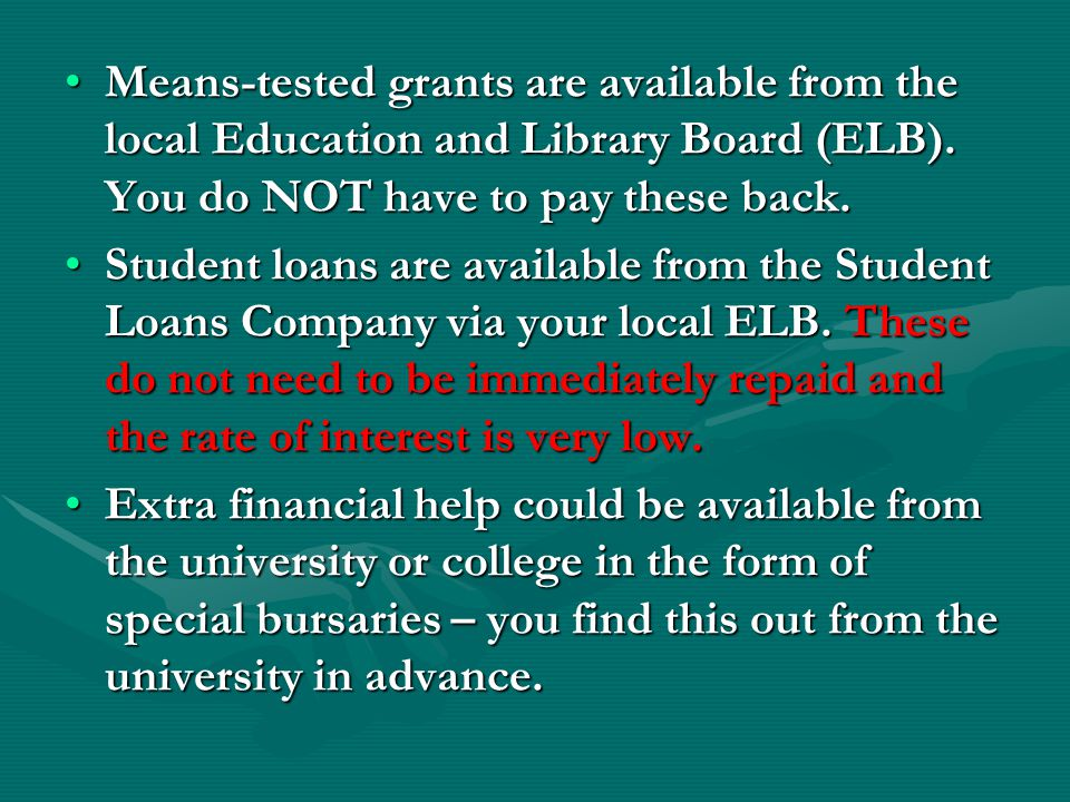 You can apply for a student grant and/or loan.This is done through ONE application form.