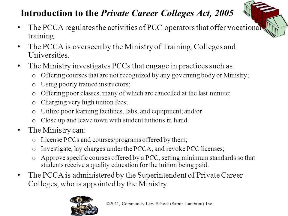 Regulating Private Career Colleges in Ontario Prospective PCC students should be diligent and proactive: o Use the Private Career Colleges link on the Ministry's website to determine if the college and/or a specific course are licensed; If the college or course is licensed, the student can rely on the protections of the PCCA.