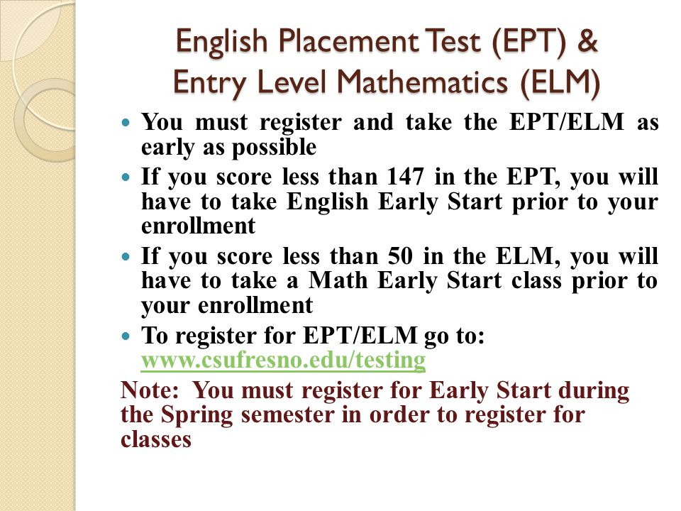 Early Start Program Students that score less than 147 in the EPT or less than 50 in the ELM must complete a summer class, in that subject, prior to enrollment in the university www.fresnostate.edu/eap To be exempt from the EPT, you need to score a 500 or higher on the SAT or score a 22 or above on the ACT, of the English portion To be exempt from the ELM, you need to score a 550 or higher on the SAT or score a 23 or higher on the ACT, of the Math portion