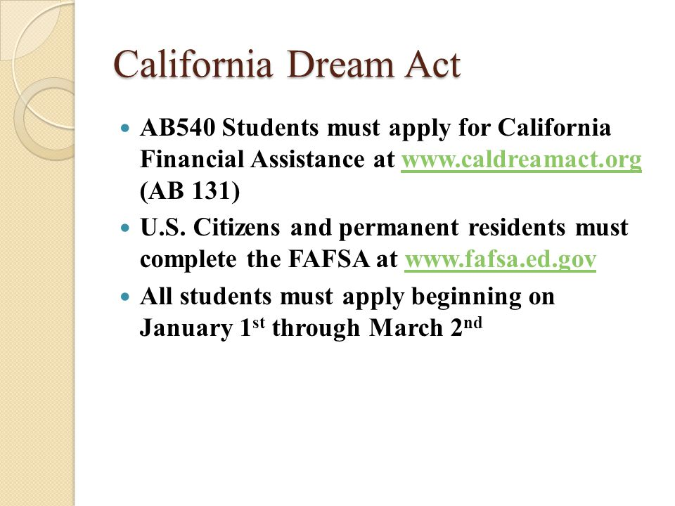 California Dream Act Cont… GPA Verification ◦ Ask if your school will submit your verified Cal Grant GPA electronically or if you need to submit it using the paper Cal Grant GPA Verification form, located at: ◦ www.calgrants.org www.calgrants.org