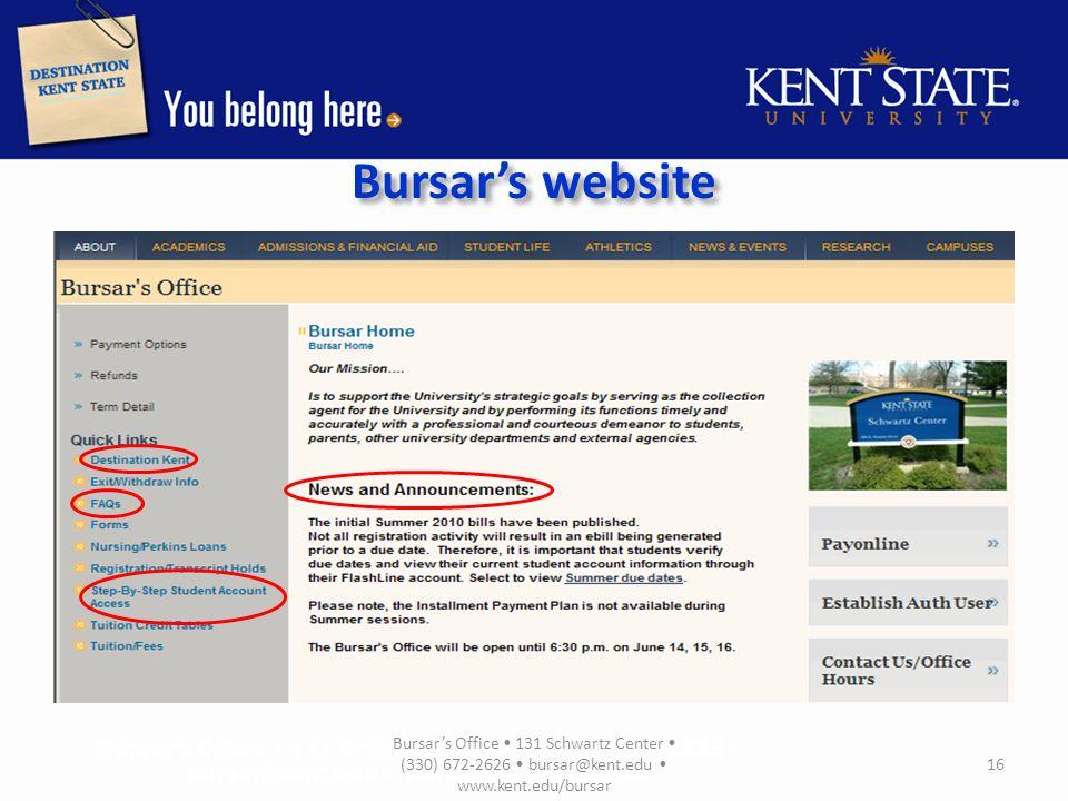 Contact Information Bursar's Office Phone: 330-672-2626 E-mail: bursar@kent.edu Fax: 330-672-2615 website: www.kent.edu/bursar Student Financial Aid Office Phone: 330-672-2972 E-mail: finaid@kent.edu Fax: 330-672-4014 website: www.kent.edu/financialaidwww.kent.edu/financialaid Bursar's Office 131 Schwartz Center (330) 672-2626 bursar@kent.edu www.kent.edu/bursar 17
