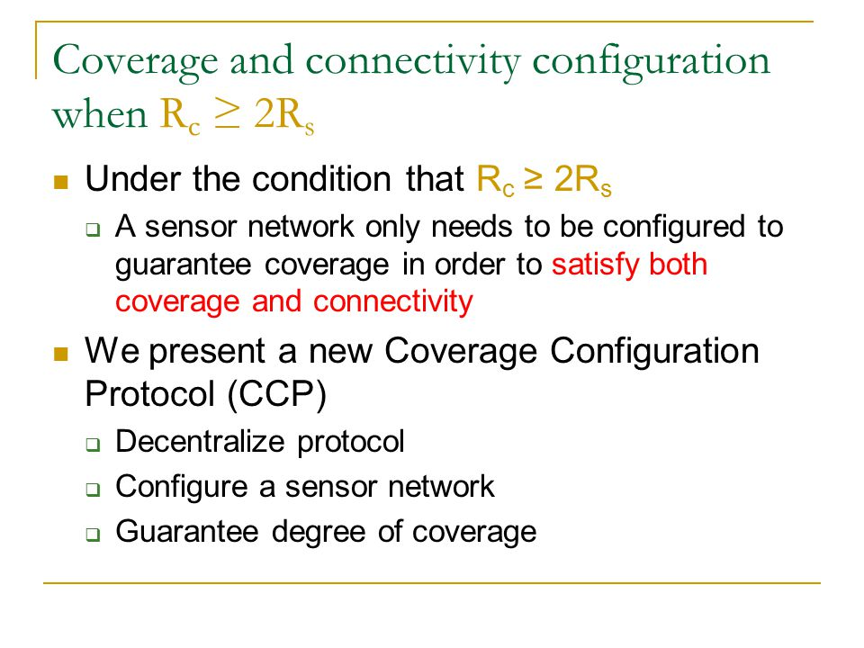 Coverage Configuration Protocol (CCP) Each node executes an eligibility algorithm to determine whether it is necessary to become active  K s -Coverage Eligibility Algorithm ineligibility actived