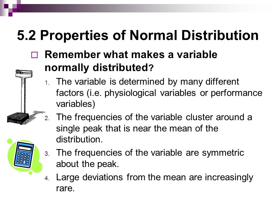 5.2 Properties of Normal Distribution THE EMPIRICAL RULE  Data sets having a normal, bell-shaped distribution, the following properties apply: http://www.stat.tamu.edu/~west/applets/empiricalrule.html