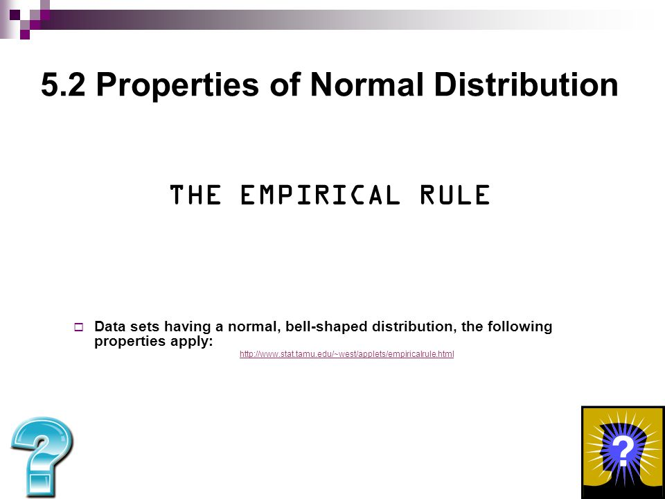 5.2 Properties of Normal Distribution  68-95-99.7 Rule of Normal Distribution 68 % of the normal distribution occurs within 1 standard of deviation from the mean 95 % of the normal distribution occurs within 2 standards of deviation from the mean 99.7 % of the normal distribution occurs within 3 standards of deviation from the mean