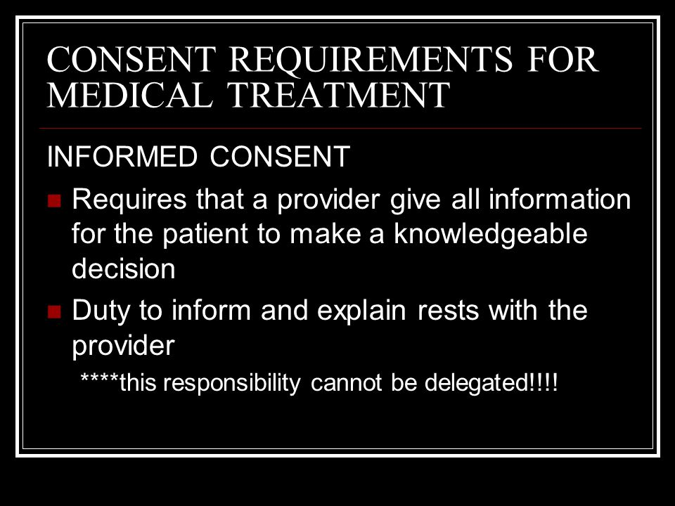 CONSENT REQUIREMENTS FOR MEDICAL TREATMENT INFORMED CONSENT Risk of the proposed treatment must be explained Alternative medical options should be disclosed and discussed Providers are not required to explain consequences that are considered simple and essentially risk free