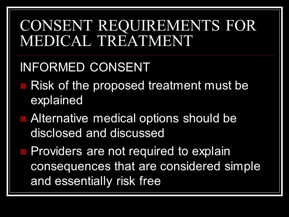CONSENT REQUIREMENTS FOR MEDICAL TREATMENT EMERGENCY SITUATIONS Consent before treatment is not necessary if Treatment prevents deterioration or aggravation of a patients condition Life-threatening situation Not possible to obtain a valid consent Existence and scope of the emergency should be adequately documented