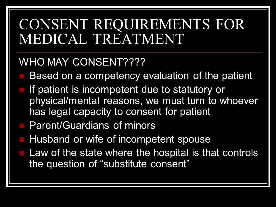 CONSENT REQUIREMENTS FOR MEDICAL TREATMENT FORMS OF CONSENT Consent for treatment is obtained through open discussion between patient and provider Should be documented by having patient sign appropriate forms In certain limited circumstances, consent to simple medical treatment may be implied