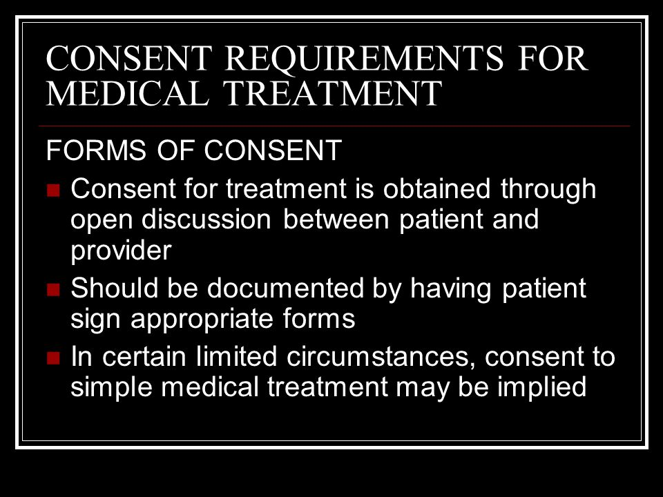 CONSENT REQUIREMENTS FOR MEDICAL TREATMENT WITNESS TO CONSENT Any competent adult may witness a patients consent Preferable that a witness be a staff member of the hospital who is not participating in the procedure Not advisable for a relative to act as a witness