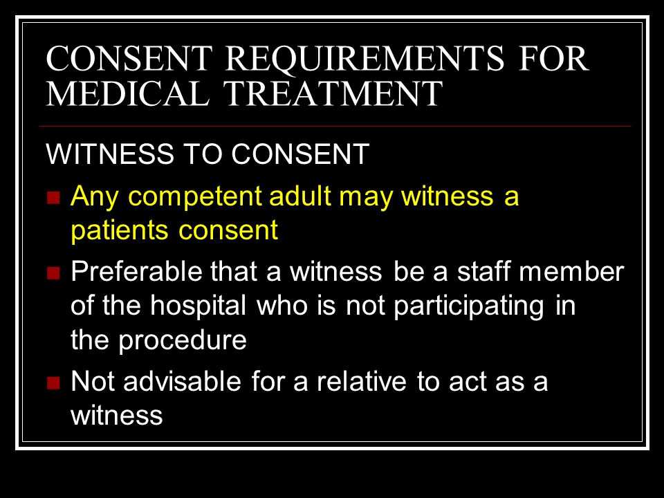 CONSENT REQUIREMENTS FOR MEDICAL TREATMENT DURATION OF CONSENT Consent is valid as long as no change has occurred in the circumstances between the day consent was given and the day of the procedure New consent should be obtained if a significant time lapse has occurred