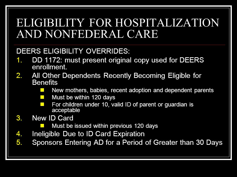 ELIGIBILITY FOR HOSPITALIZATION AND NONFEDERAL CARE DEERS ELIGIBILITY OVERRIDES 6.Newborns Newborns will not be denied care up to 60 days following birth.