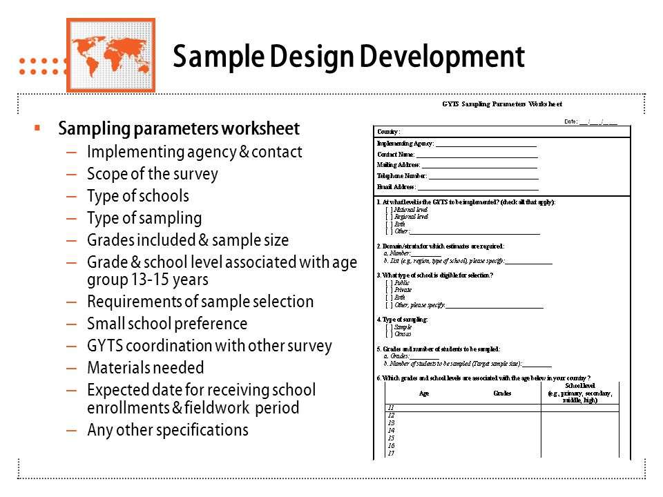 Sample Design Development  School enrollment list – School ID – School identification address – Province/state – Region – Type of school (private/public) – Grades taught – Level of school (e.g., primary, secondary or high) – Enrollments by grade and sex – Total school enrollments in eligible grades – Any other specifications